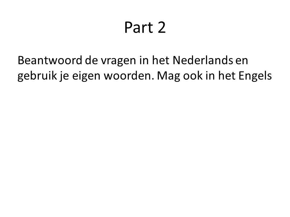 Part 2 Beantwoord de vragen in het Nederlands en gebruik je eigen woorden. Mag ook in het Engels