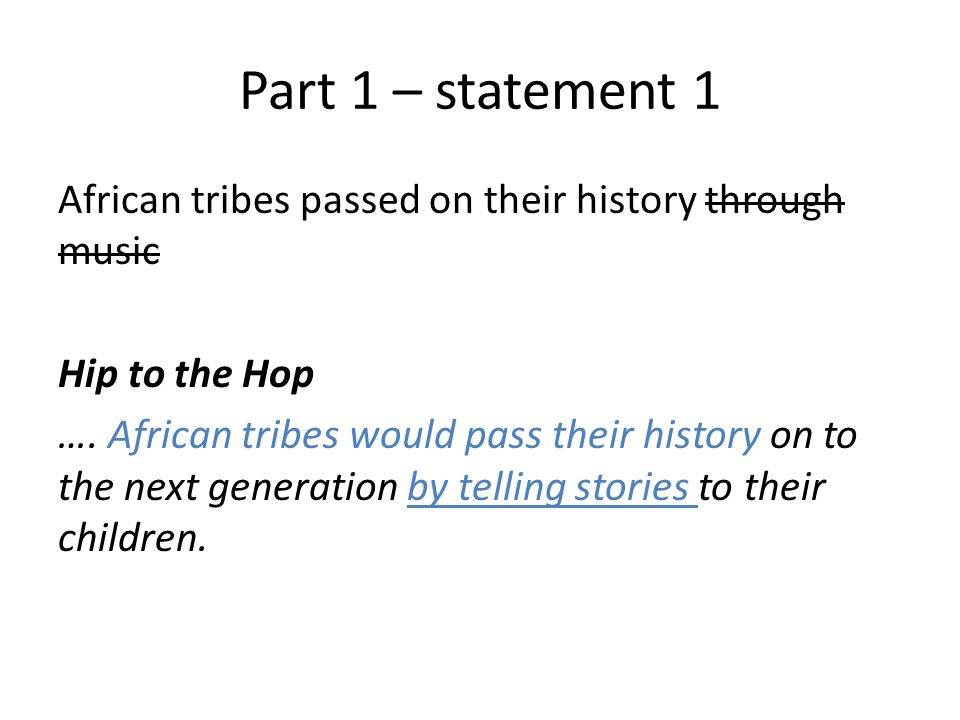 Part 1 – statement 1 African tribes passed on their history through music Hip to the Hop …. African tribes would pass their history on to the next gen