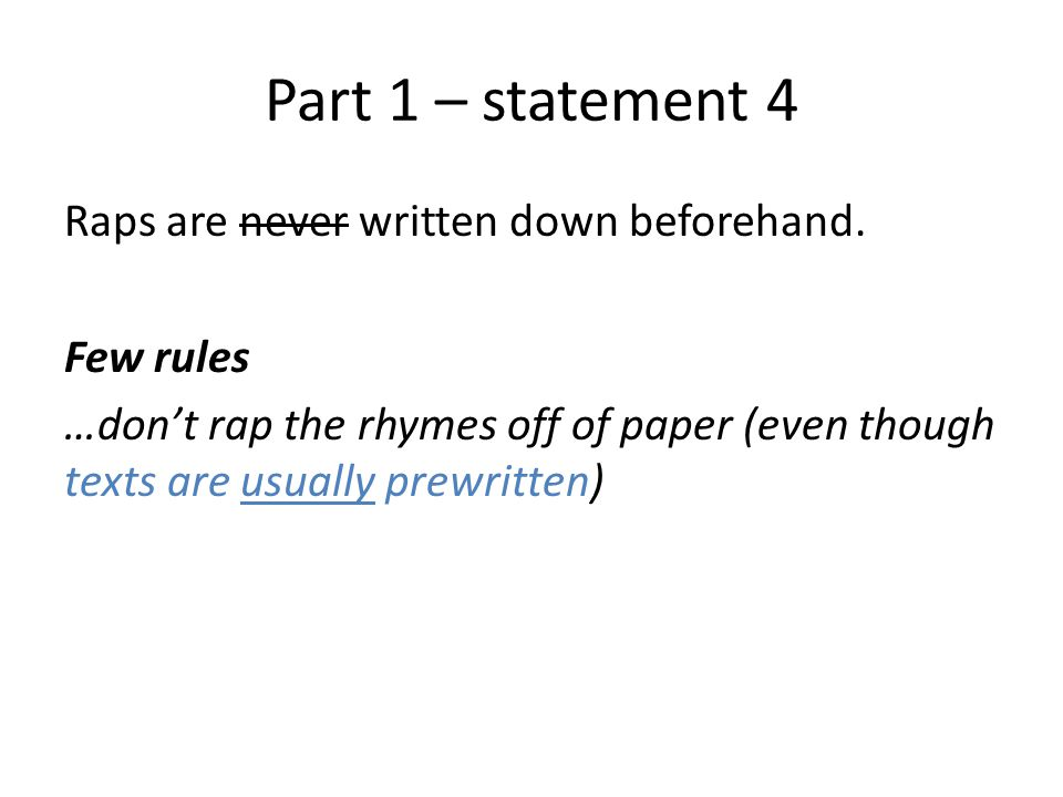 Part 1 – statement 4 Raps are never written down beforehand. Few rules …don't rap the rhymes off of paper (even though texts are usually prewritten)