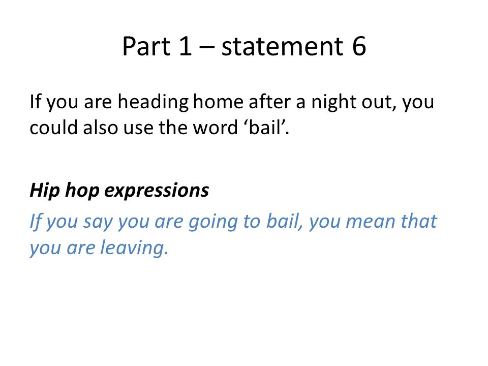 Part 1 – statement 6 If you are heading home after a night out, you could also use the word 'bail'.