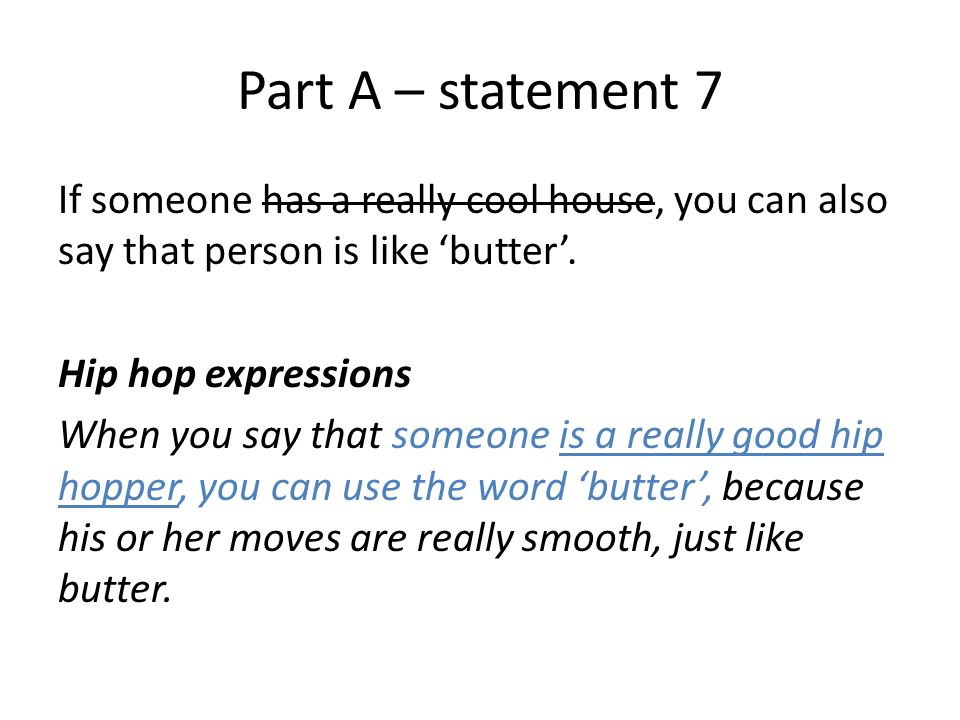 Part A – statement 7 If someone has a really cool house, you can also say that person is like 'butter'.