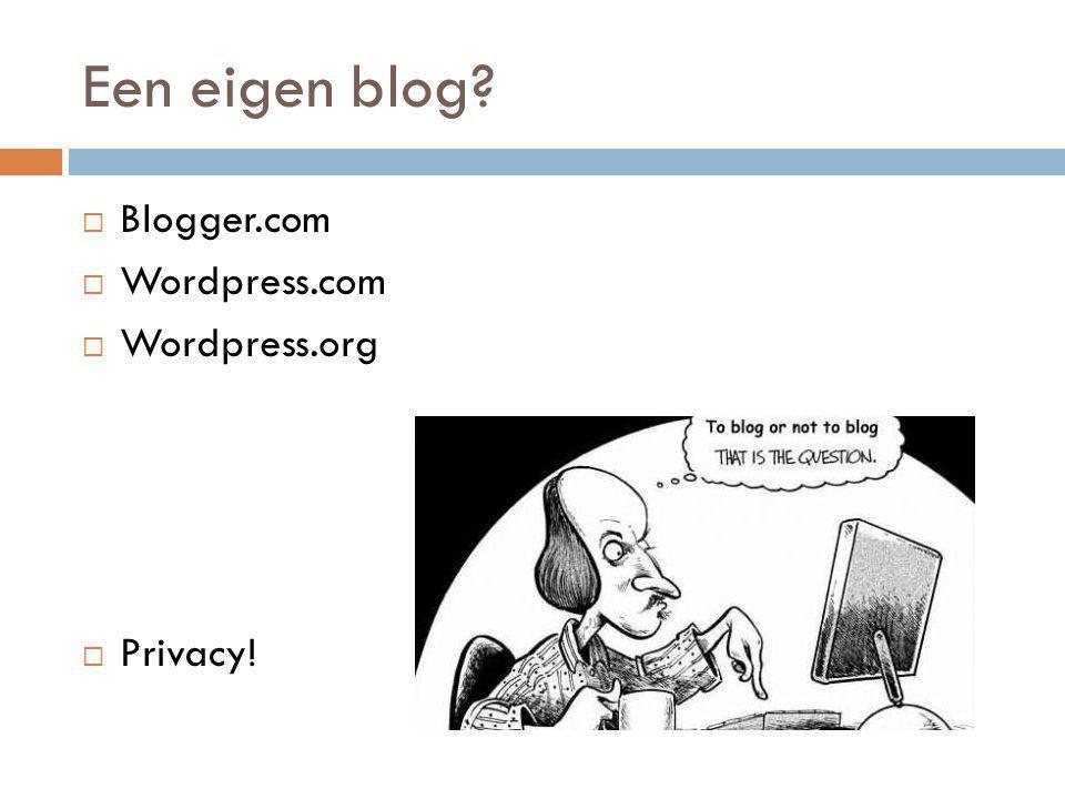 Een eigen blog?  Blogger.com  Wordpress.com  Wordpress.org  Privacy!