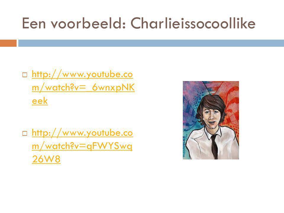 Een voorbeeld: Charlieissocoollike  http://www.youtube.co m/watch?v=_6wnxpNK eek http://www.youtube.co m/watch?v=_6wnxpNK eek  http://www.youtube.co