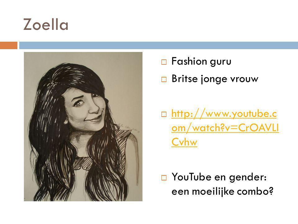 Zoella  Fashion guru  Britse jonge vrouw  http://www.youtube.c om/watch?v=CrOAVLI Cvhw http://www.youtube.c om/watch?v=CrOAVLI Cvhw  YouTube en ge