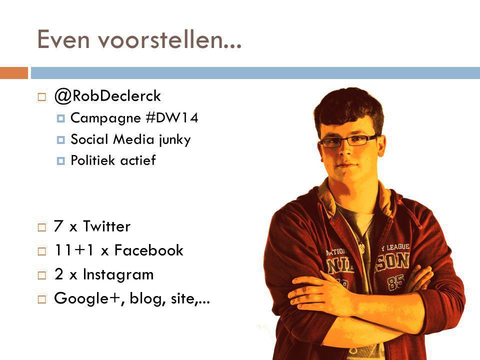 Even voorstellen...  @RobDeclerck  Campagne #DW14  Social Media junky  Politiek actief  7 x Twitter  11+1 x Facebook  2 x Instagram  Google+,