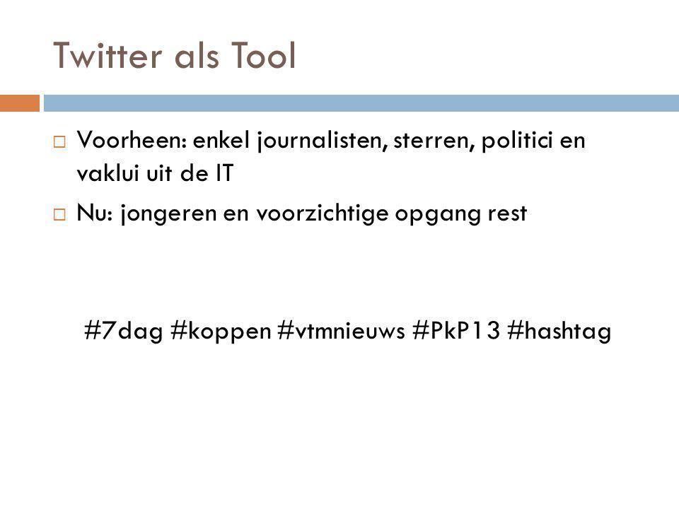 Twitter als Tool  Voorheen: enkel journalisten, sterren, politici en vaklui uit de IT  Nu: jongeren en voorzichtige opgang rest #7dag #koppen #vtmni