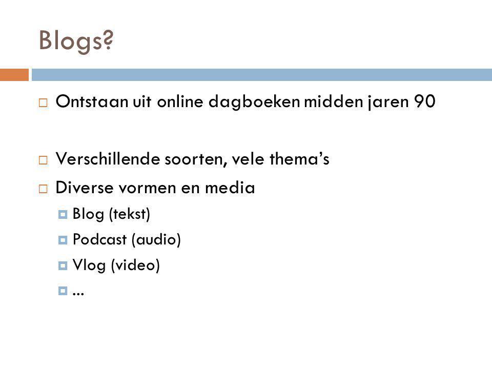 Blogs?  Ontstaan uit online dagboeken midden jaren 90  Verschillende soorten, vele thema's  Diverse vormen en media  Blog (tekst)  Podcast (audio