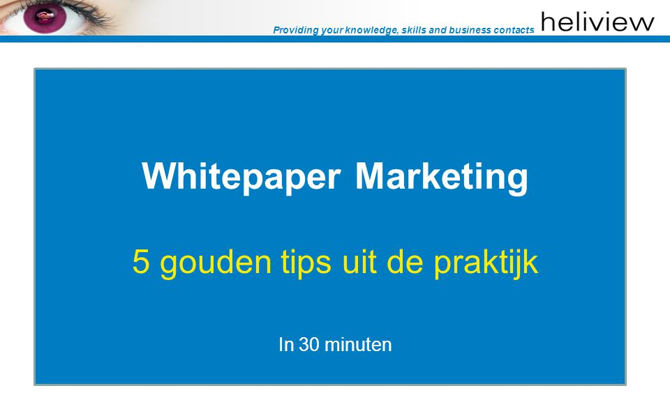Providing your knowledge, skills and business contacts Whitepaper Marketing 5 gouden tips uit de praktijk In 30 minuten