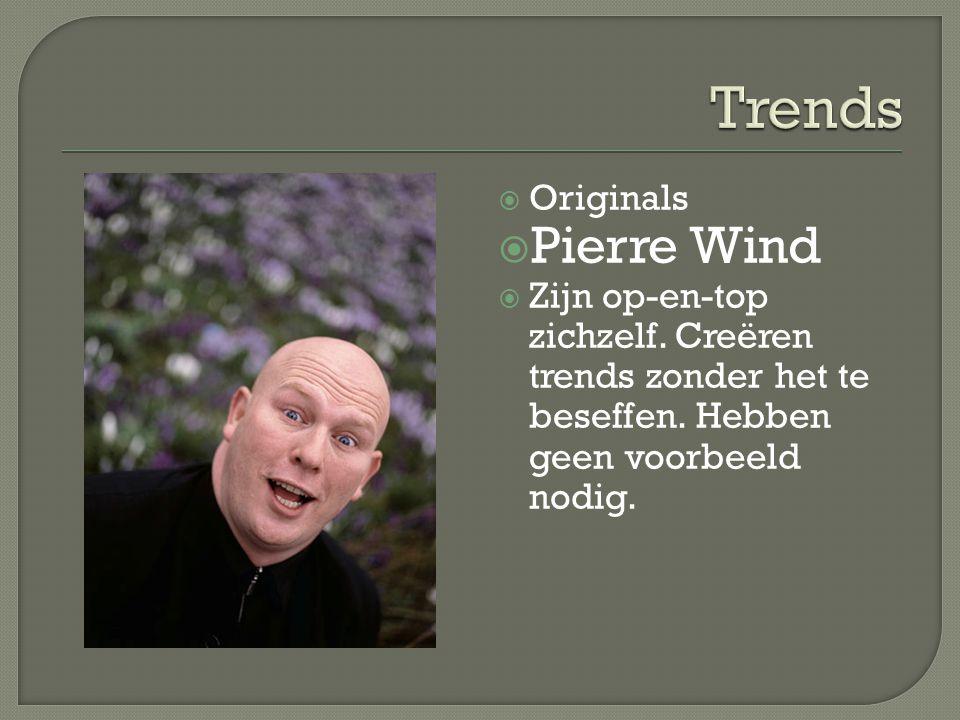  Originals  Pierre Wind  Zijn op-en-top zichzelf. Creëren trends zonder het te beseffen. Hebben geen voorbeeld nodig.