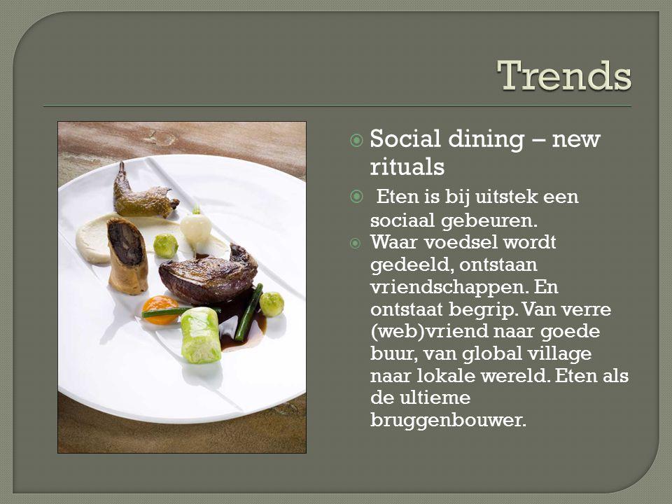  Social dining – new rituals  Eten is bij uitstek een sociaal gebeuren.  Waar voedsel wordt gedeeld, ontstaan vriendschappen. En ontstaat begrip. V
