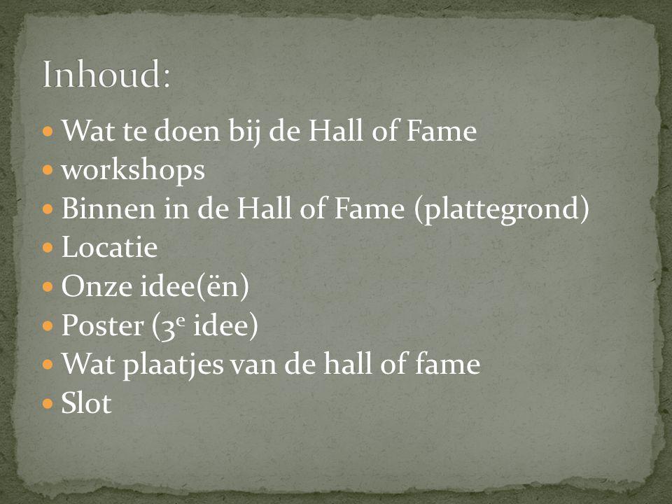 Wat te doen bij de Hall of Fame workshops Binnen in de Hall of Fame (plattegrond) Locatie Onze idee(ën) Poster (3 e idee) Wat plaatjes van de hall of fame Slot