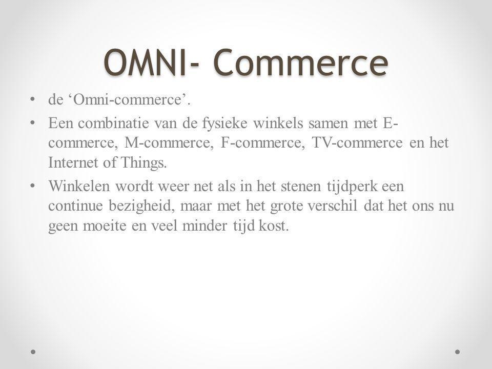 OMNI- Commerce de 'Omni-commerce'. Een combinatie van de fysieke winkels samen met E- commerce, M-commerce, F-commerce, TV-commerce en het Internet of