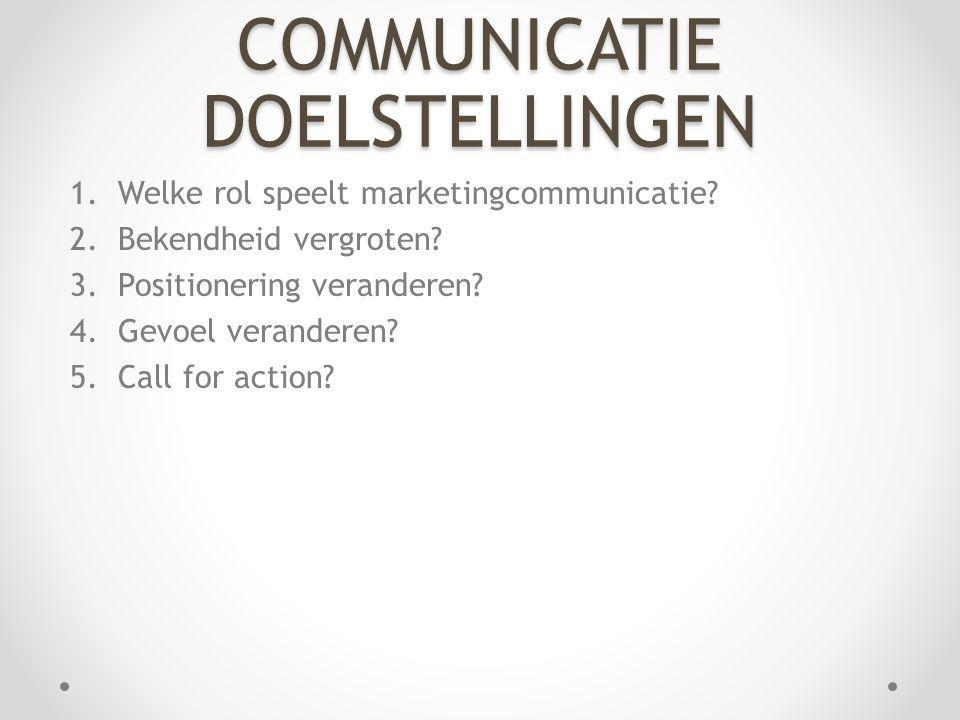 COMMUNICATIE DOELSTELLINGEN 1.Welke rol speelt marketingcommunicatie? 2.Bekendheid vergroten? 3.Positionering veranderen? 4.Gevoel veranderen? 5.Call