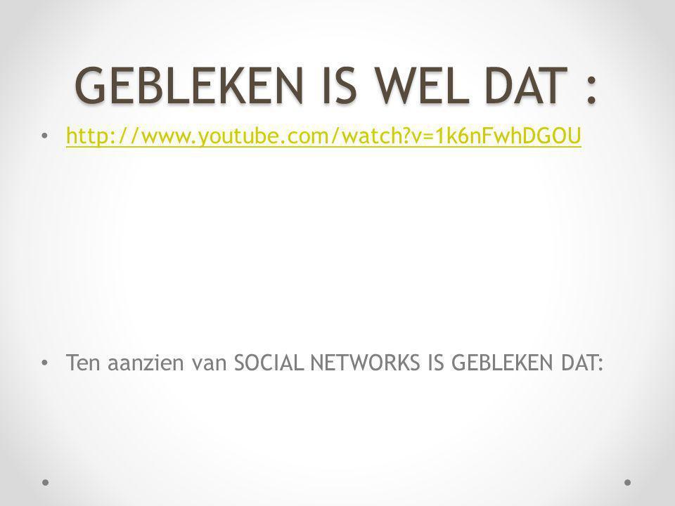 GEBLEKEN IS WEL DAT : http://www.youtube.com/watch?v=1k6nFwhDGOU Ten aanzien van SOCIAL NETWORKS IS GEBLEKEN DAT: