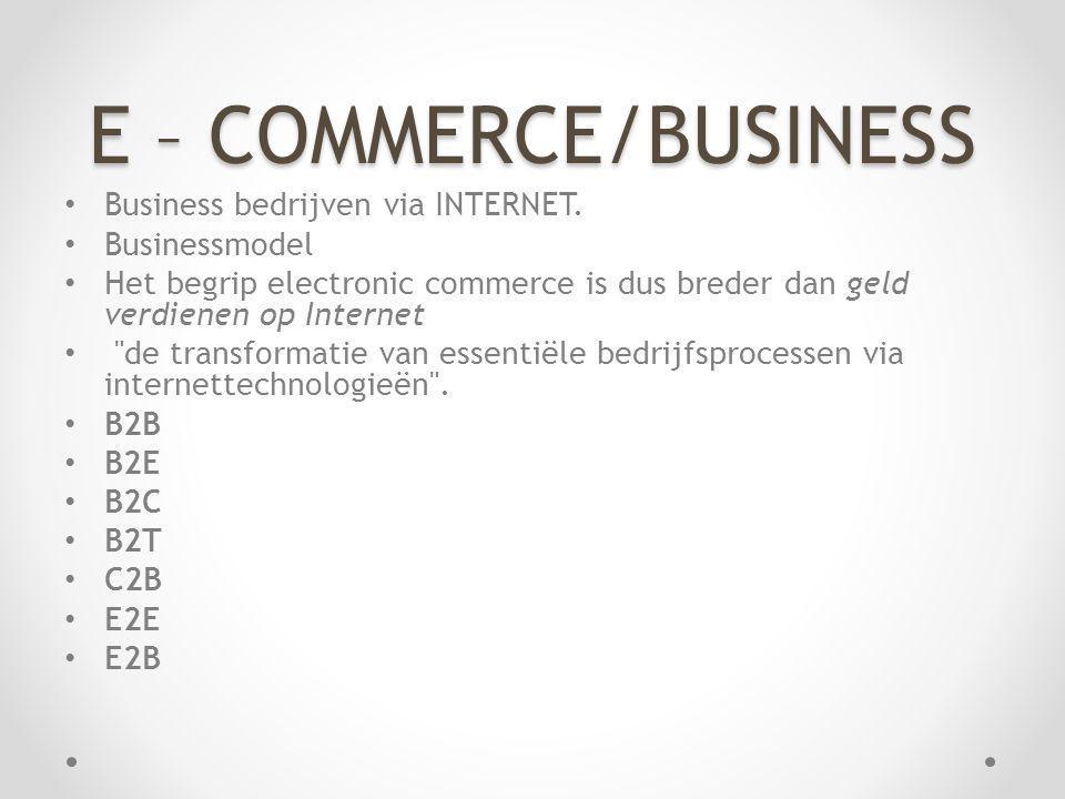E – COMMERCE/BUSINESS Business bedrijven via INTERNET. Businessmodel Het begrip electronic commerce is dus breder dan geld verdienen op Internet