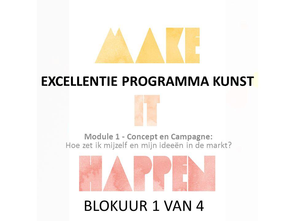 EXCELLENTIE PROGRAMMA KUNST Module 1 - Concept en Campagne: Hoe zet ik mijzelf en mijn ideeën in de markt? BLOKUUR 1 VAN 4