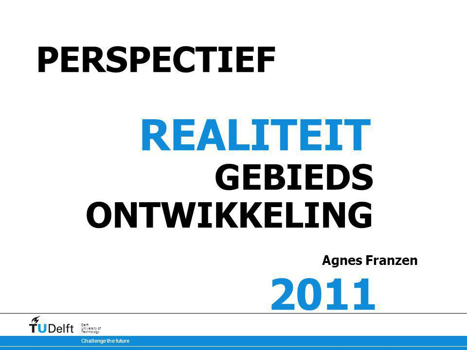 Challenge the future Delft University of Technology PERSPECTIEF REALITEIT GEBIEDS ONTWIKKELING Agnes Franzen 2011