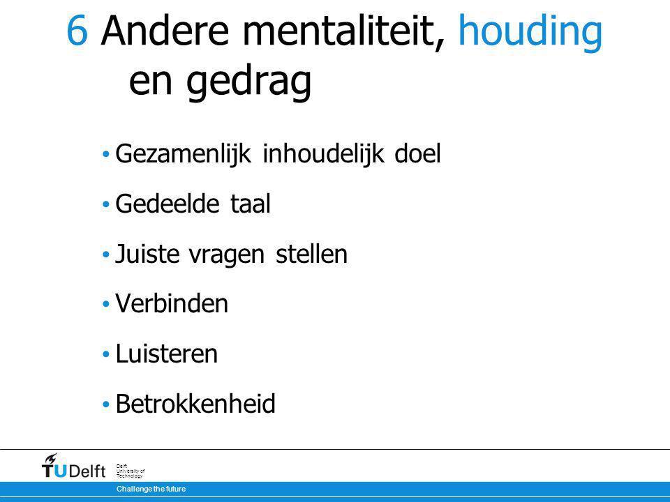 Challenge the future Delft University of Technology 6 Andere mentaliteit, houding en gedrag Gezamenlijk inhoudelijk doel Gedeelde taal Juiste vragen stellen Verbinden Luisteren Betrokkenheid