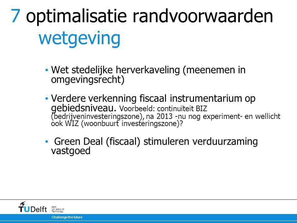 Challenge the future Delft University of Technology 7 optimalisatie randvoorwaarden wetgeving Wet stedelijke herverkaveling (meenemen in omgevingsrecht) Verdere verkenning fiscaal instrumentarium op gebiedsniveau.