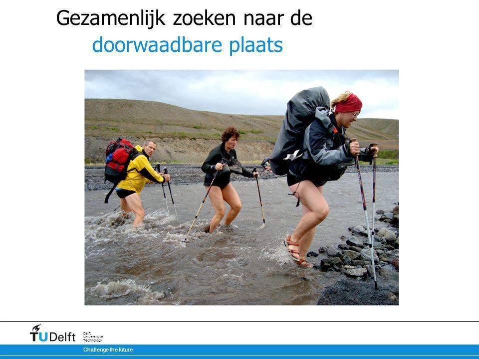 Challenge the future Delft University of Technology Gezamenlijk zoeken naar de doorwaadbare plaats