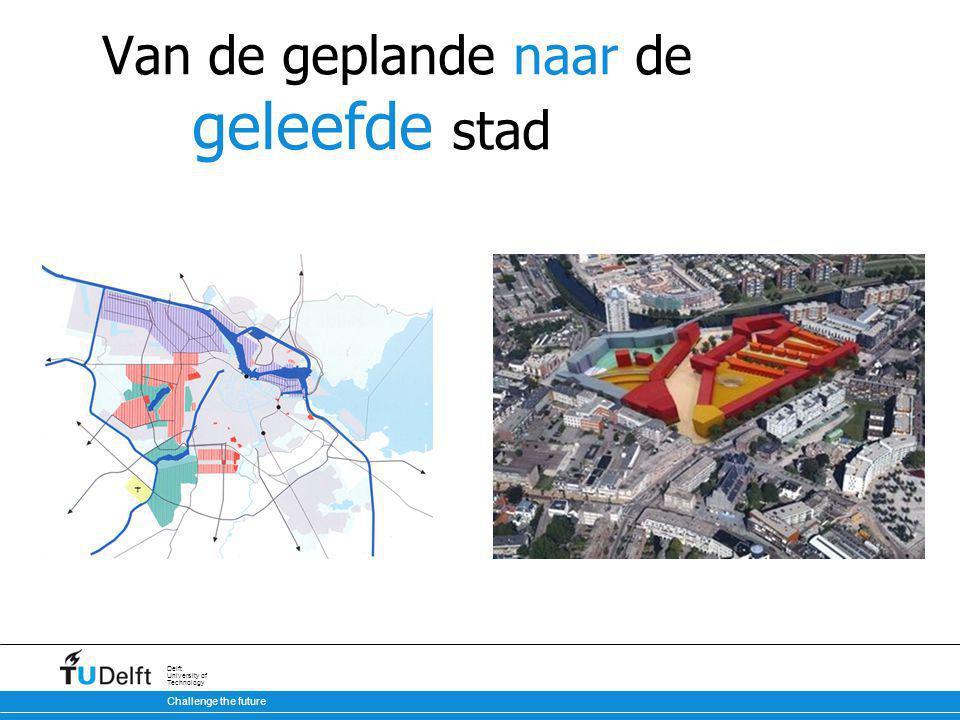 Challenge the future Delft University of Technology Van de geplande naar de geleefde stad