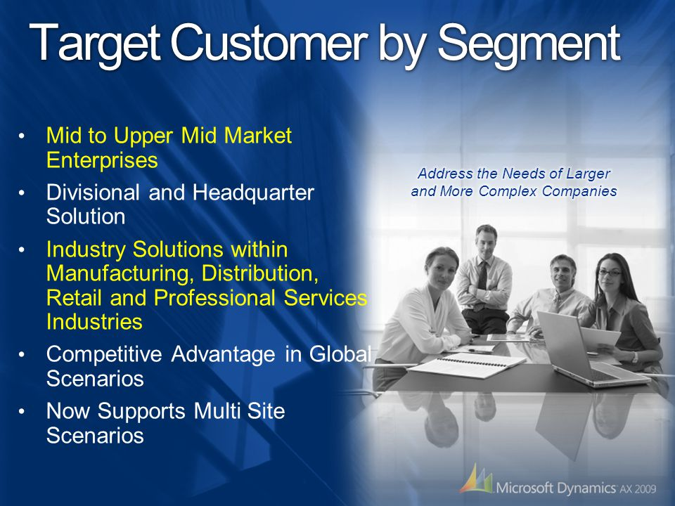Target Customer by Segment Mid to Upper Mid Market Enterprises Divisional and Headquarter Solution Industry Solutions within Manufacturing, Distribution, Retail and Professional Services Industries Competitive Advantage in Global Scenarios Now Supports Multi Site Scenarios