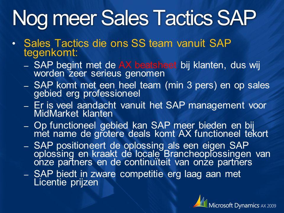 Nog meer Sales Tactics SAP Sales Tactics die ons SS team vanuit SAP tegenkomt: – SAP begint met de AX beatsheet bij klanten, dus wij worden zeer serieus genomen – SAP komt met een heel team (min 3 pers) en op sales gebied erg professioneel – Er is veel aandacht vanuit het SAP management voor MidMarket klanten – Op functioneel gebied kan SAP meer bieden en bij met name de grotere deals komt AX functioneel tekort – SAP positioneert de oplossing als een eigen SAP oplossing en kraakt de locale Brancheoplossingen van onze partners en de continuïteit van onze partners – SAP biedt in zware competitie erg laag aan met Licentie prijzen