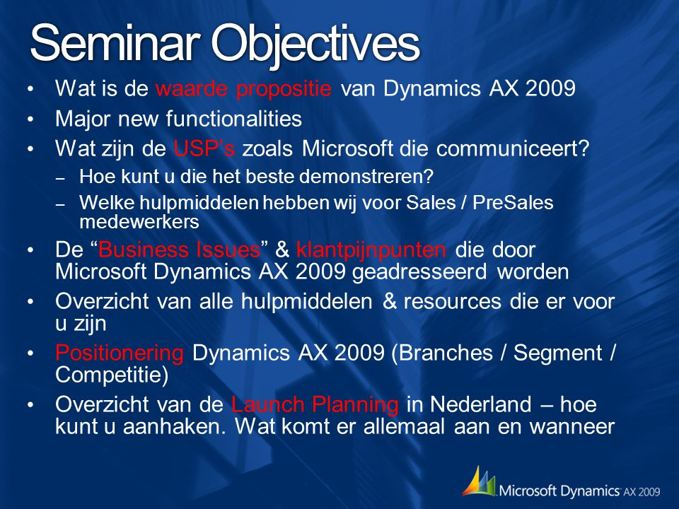 Seminar Objectives Wat is de waarde propositie van Dynamics AX 2009 Major new functionalities Wat zijn de USP's zoals Microsoft die communiceert? – Ho