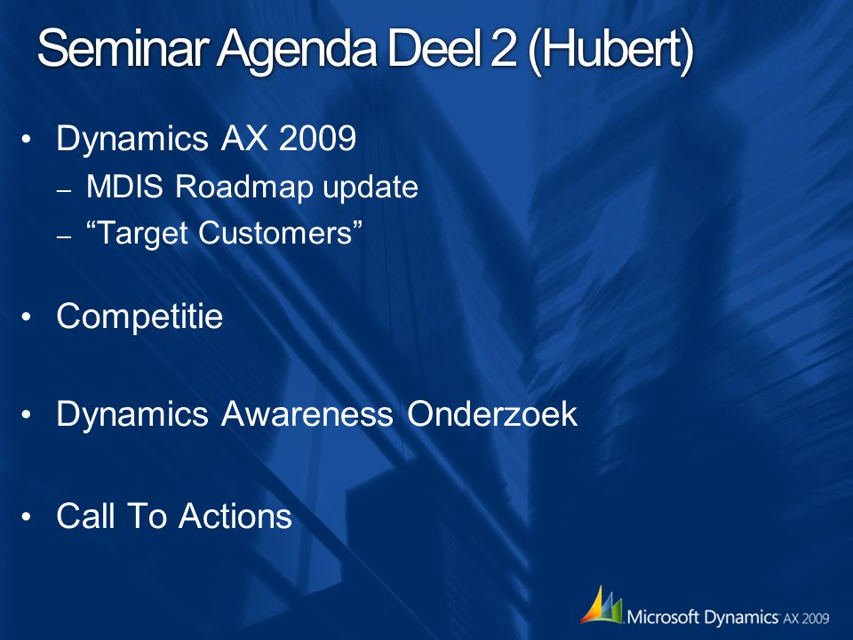 Seminar Agenda Deel 2 (Hubert) Dynamics AX 2009 – MDIS Roadmap update – Target Customers Competitie Dynamics Awareness Onderzoek Call To Actions