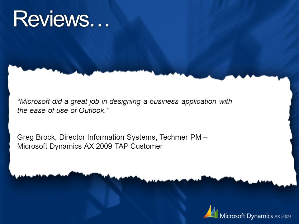 Microsoft did a great job in designing a business application with the ease of use of Outlook. Greg Brock, Director Information Systems, Techmer PM – Microsoft Dynamics AX 2009 TAP Customer Reviews…