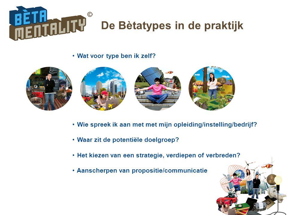 De Bètatypes in de praktijk Wat voor type ben ik zelf? Wie spreek ik aan met met mijn opleiding/instelling/bedrijf? Waar zit de potentiële doelgroep?