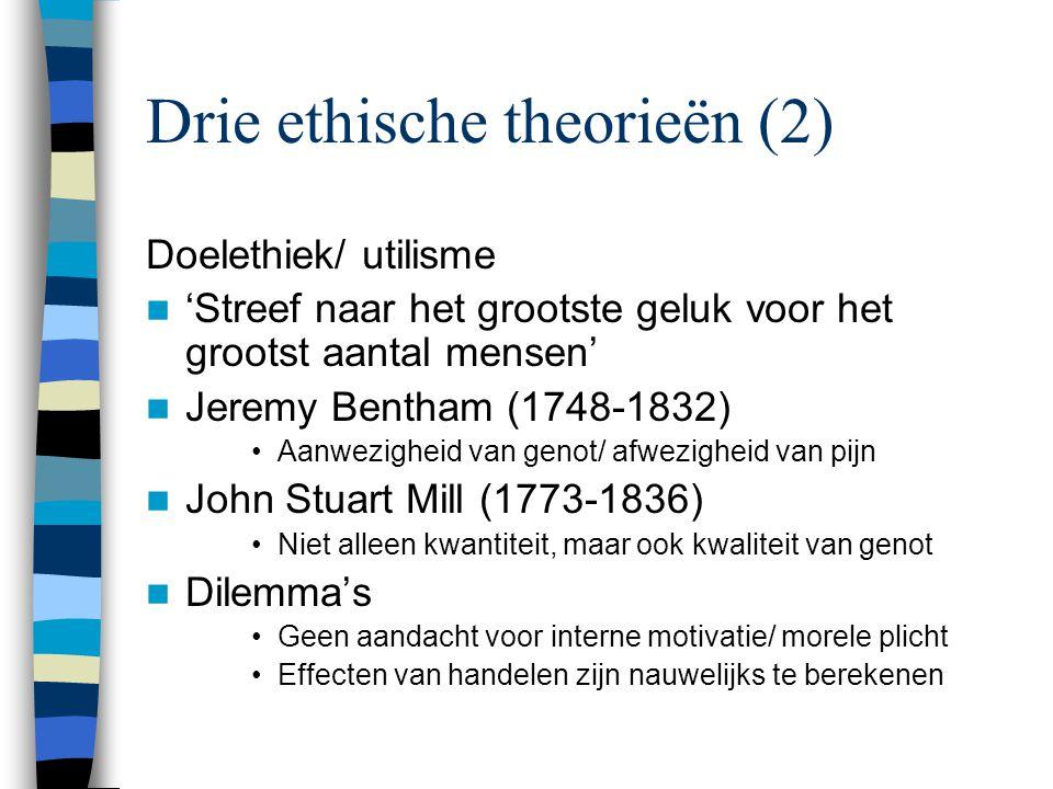 Drie ethische theorieën (2) Doelethiek/ utilisme 'Streef naar het grootste geluk voor het grootst aantal mensen' Jeremy Bentham (1748-1832) Aanwezigheid van genot/ afwezigheid van pijn John Stuart Mill (1773-1836) Niet alleen kwantiteit, maar ook kwaliteit van genot Dilemma's Geen aandacht voor interne motivatie/ morele plicht Effecten van handelen zijn nauwelijks te berekenen