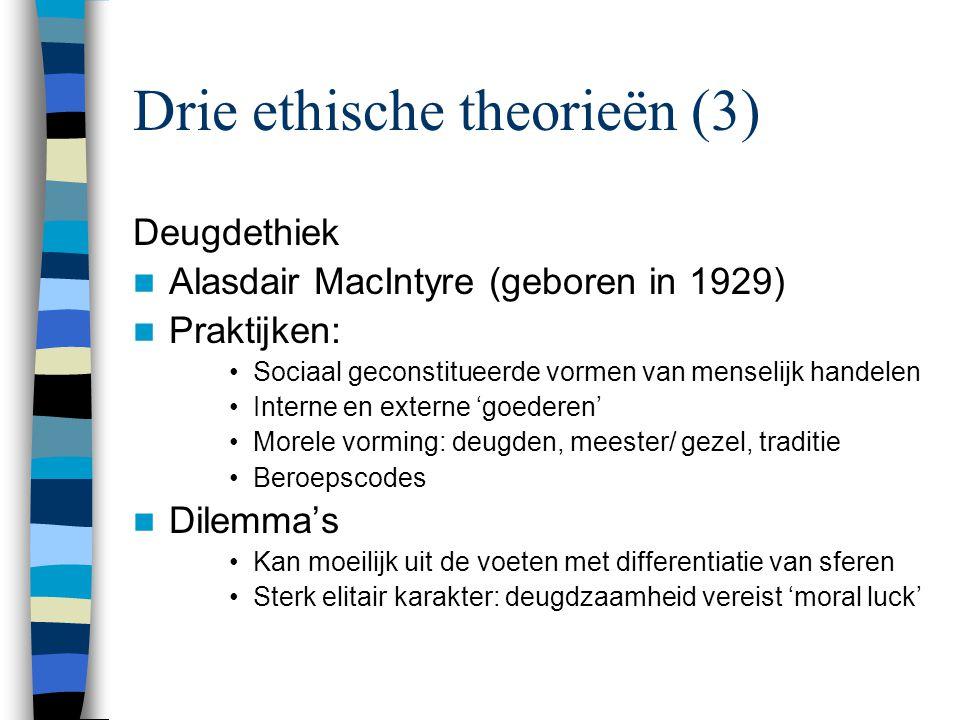 Drie ethische theorieën (3) Deugdethiek Alasdair MacIntyre (geboren in 1929) Praktijken: Sociaal geconstitueerde vormen van menselijk handelen Interne en externe 'goederen' Morele vorming: deugden, meester/ gezel, traditie Beroepscodes Dilemma's Kan moeilijk uit de voeten met differentiatie van sferen Sterk elitair karakter: deugdzaamheid vereist 'moral luck'