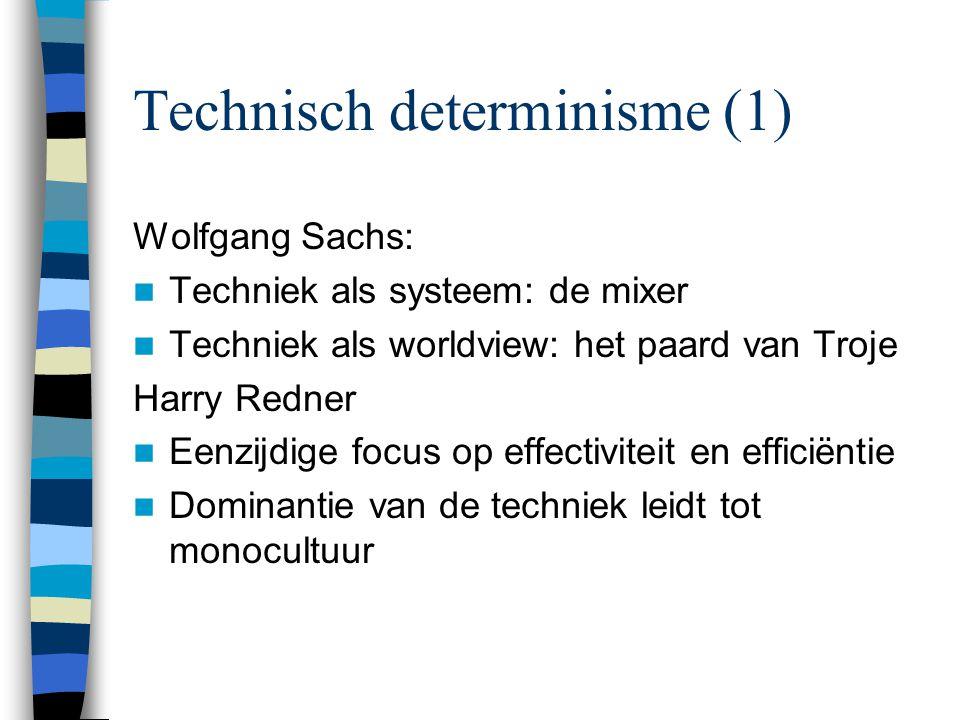 Technisch determinisme (1) Wolfgang Sachs: Techniek als systeem: de mixer Techniek als worldview: het paard van Troje Harry Redner Eenzijdige focus op effectiviteit en efficiëntie Dominantie van de techniek leidt tot monocultuur