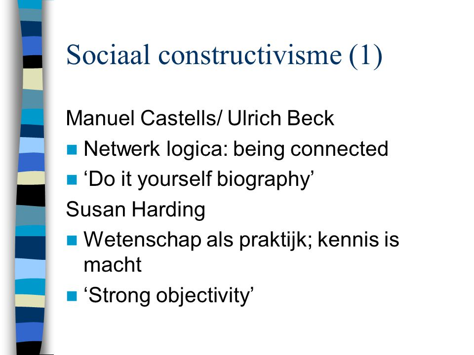Sociaal constructivisme (1) Manuel Castells/ Ulrich Beck Netwerk logica: being connected 'Do it yourself biography' Susan Harding Wetenschap als praktijk; kennis is macht 'Strong objectivity'