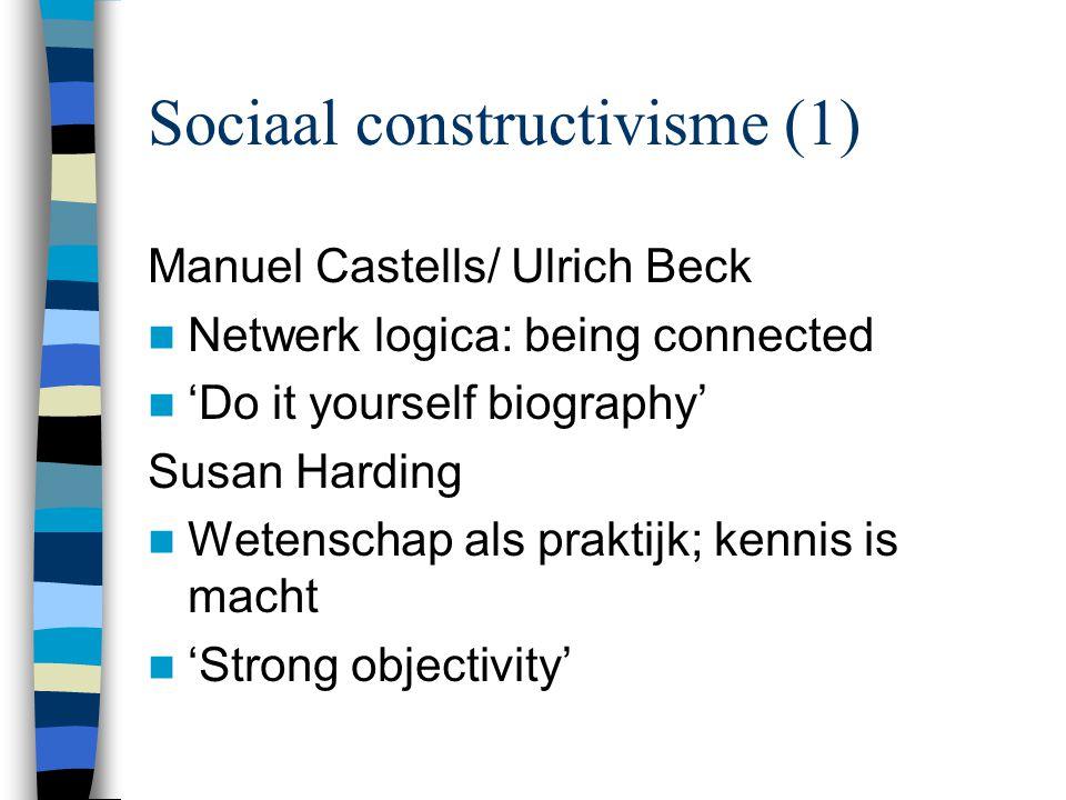Sociaal constructivisme (1) Manuel Castells/ Ulrich Beck Netwerk logica: being connected 'Do it yourself biography' Susan Harding Wetenschap als prakt