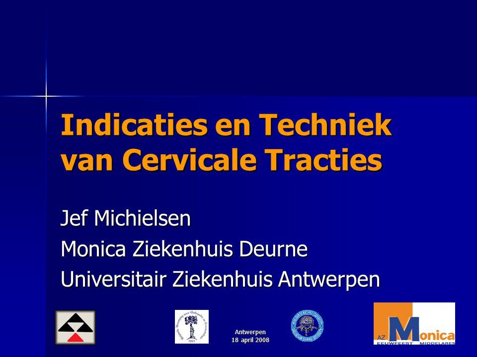 Antwerpen 18 april 2008 Indicaties en Techniek van Cervicale Tracties Jef Michielsen Monica Ziekenhuis Deurne Universitair Ziekenhuis Antwerpen