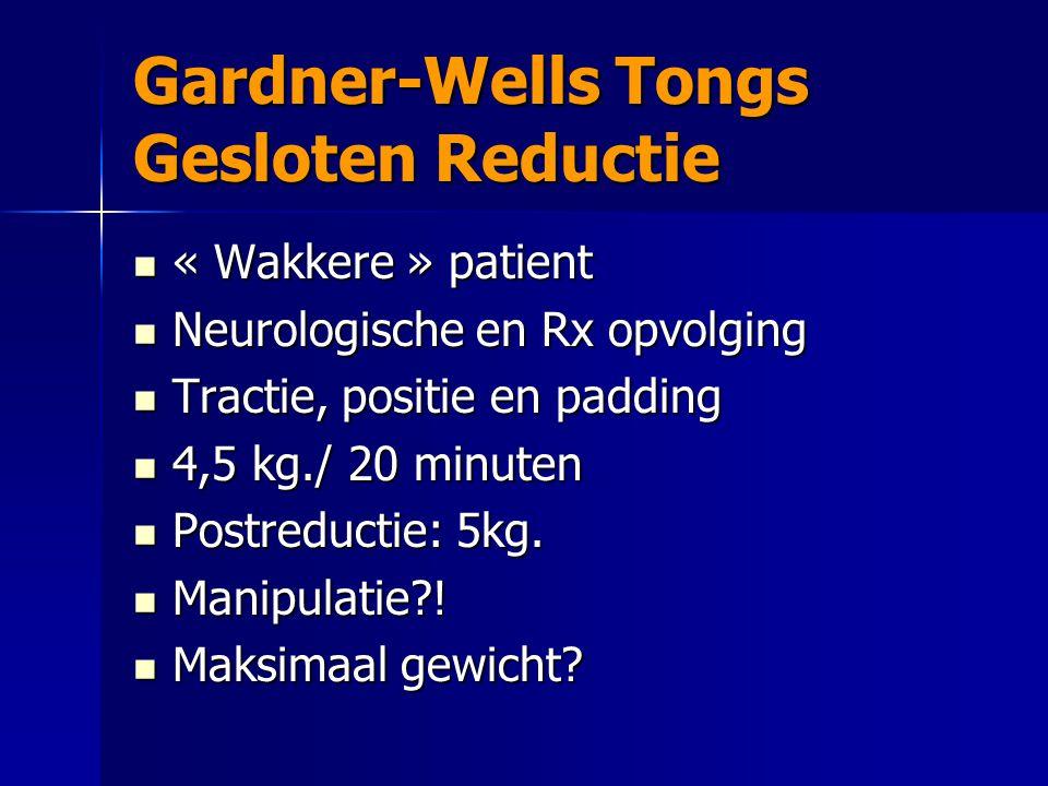 Gardner-Wells Tongs Gesloten Reductie « Wakkere » patient « Wakkere » patient Neurologische en Rx opvolging Neurologische en Rx opvolging Tractie, pos