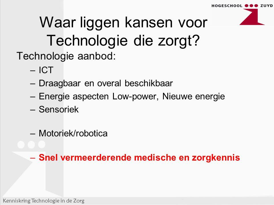 Kenniskring Technologie in de Zorg Technologie aanbod: –ICT –Draagbaar en overal beschikbaar –Energie aspecten Low-power, Nieuwe energie –Sensoriek –Motoriek/robotica –Snel vermeerderende medische en zorgkennis Waar liggen kansen voor Technologie die zorgt?
