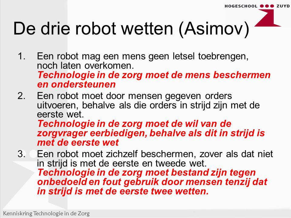 Kenniskring Technologie in de Zorg De drie robot wetten (Asimov) 1.Een robot mag een mens geen letsel toebrengen, noch laten overkomen.