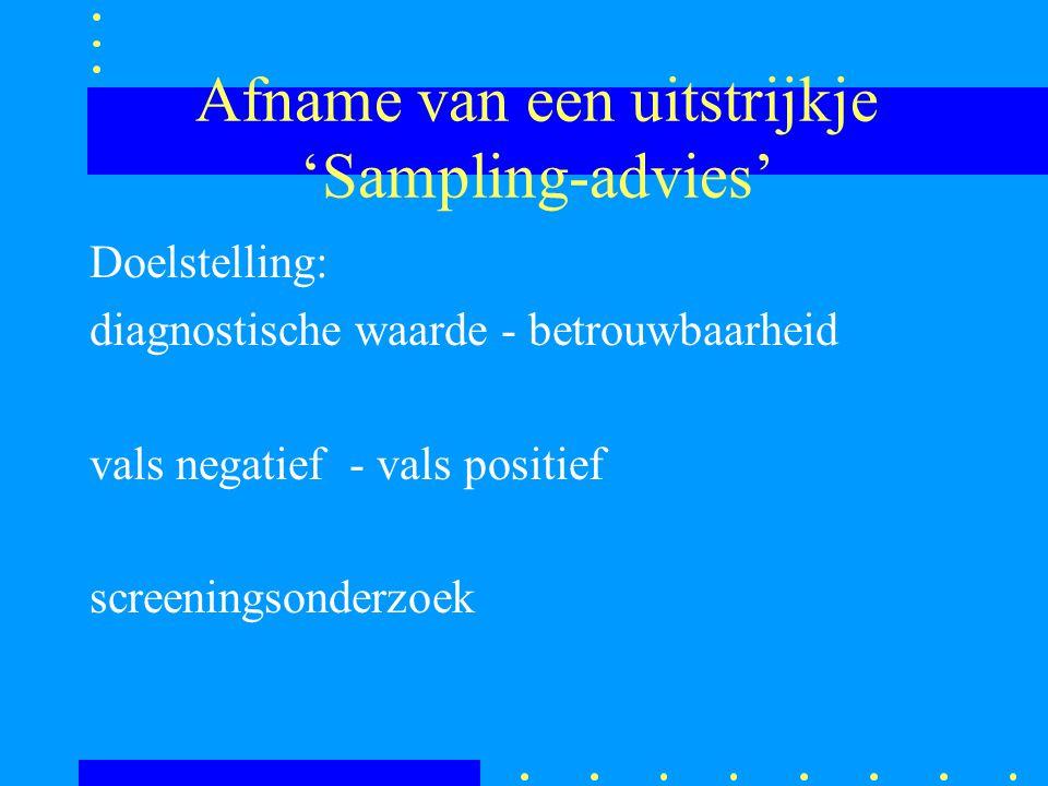 Afname van een uitstrijkje 'Sampling-advies' Doelstelling: diagnostische waarde - betrouwbaarheid vals negatief - vals positief screeningsonderzoek