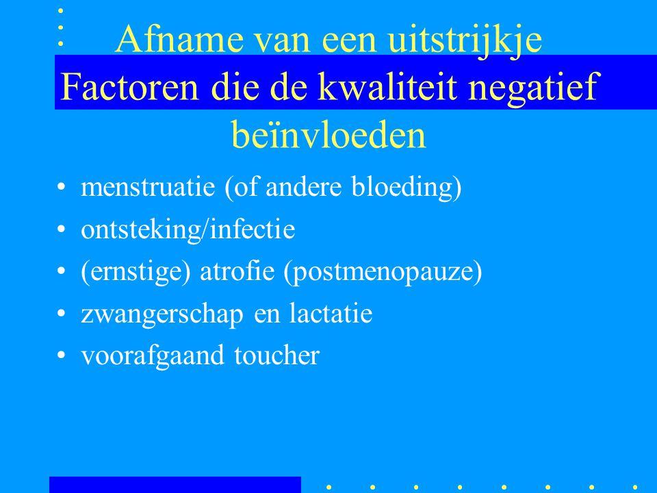 Afname van een uitstrijkje Factoren die de kwaliteit negatief beïnvloeden menstruatie (of andere bloeding) ontsteking/infectie (ernstige) atrofie (pos