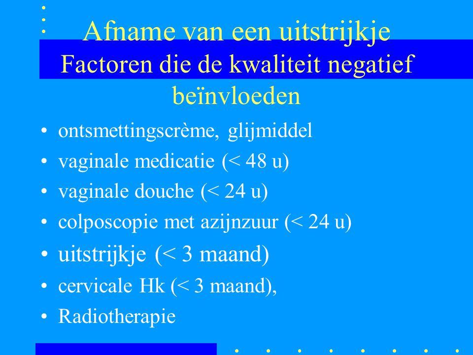 Afname van een uitstrijkje Factoren die de kwaliteit negatief beïnvloeden ontsmettingscrème, glijmiddel vaginale medicatie (< 48 u) vaginale douche (<