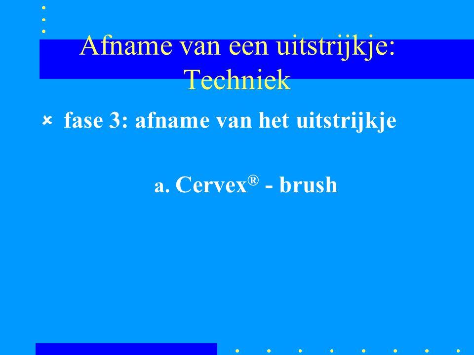 Afname van een uitstrijkje: Techniek û fase 3: afname van het uitstrijkje a. Cervex ® - brush
