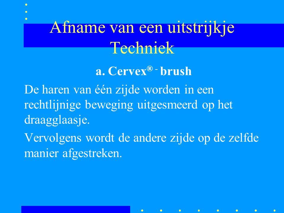 Afname van een uitstrijkje Techniek a. Cervex ® - brush De haren van één zijde worden in een rechtlijnige beweging uitgesmeerd op het draagglaasje. Ve