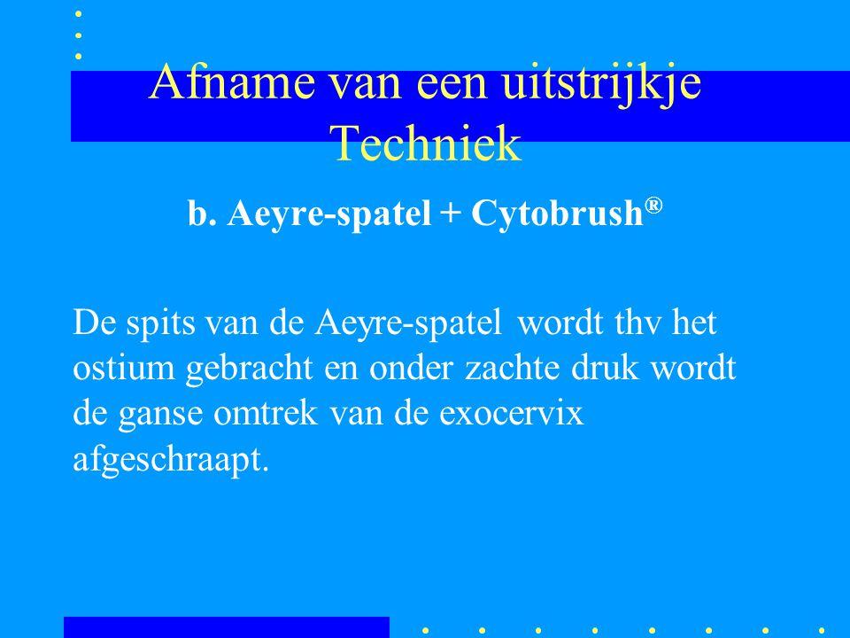 Afname van een uitstrijkje Techniek b. Aeyre-spatel + Cytobrush ® De spits van de Aeyre-spatel wordt thv het ostium gebracht en onder zachte druk word