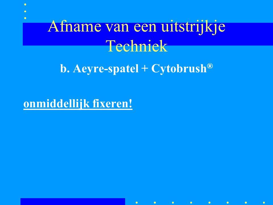 Afname van een uitstrijkje Techniek b. Aeyre-spatel + Cytobrush ® onmiddellijk fixeren!
