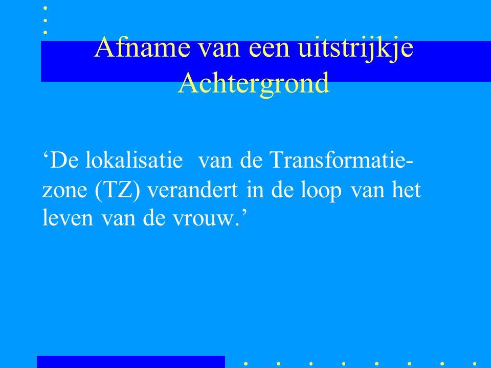 Afname van een uitstrijkje Achtergrond 'De lokalisatie van de Transformatie- zone (TZ) verandert in de loop van het leven van de vrouw.'