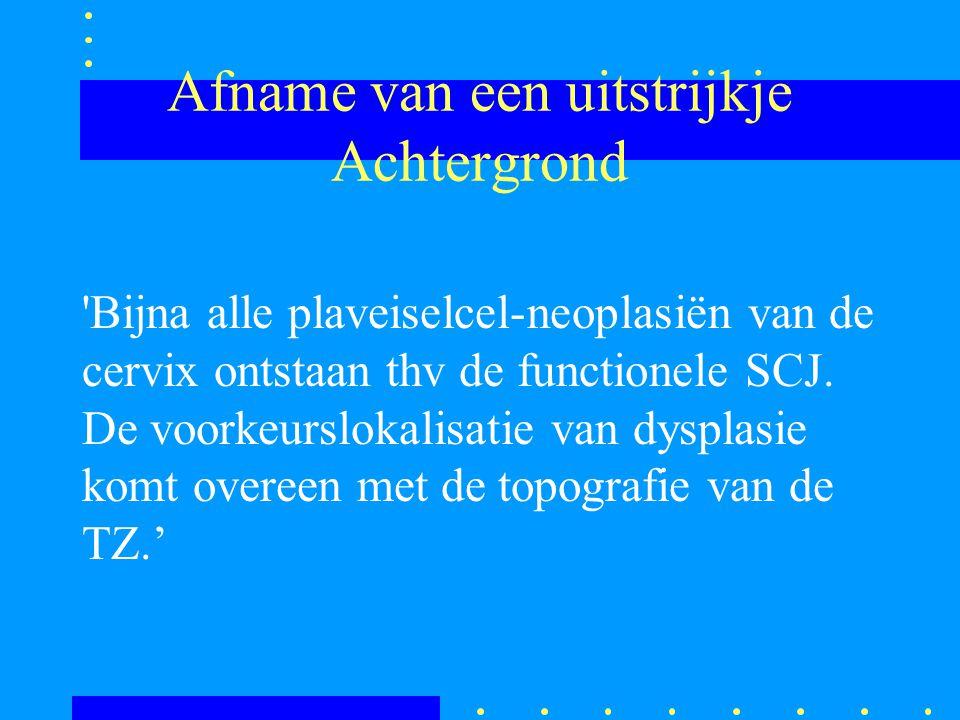 Afname van een uitstrijkje Achtergrond 'Bijna alle plaveiselcel-neoplasiën van de cervix ontstaan thv de functionele SCJ. De voorkeurslokalisatie van