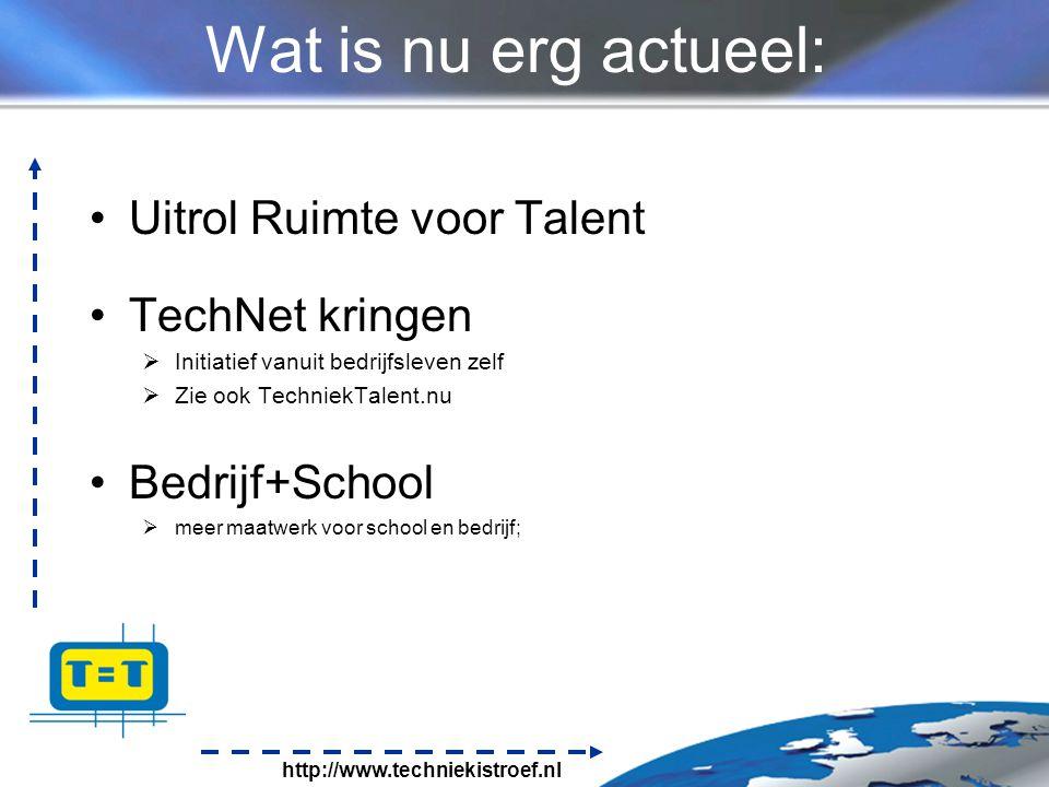 http://www.techniekistroef.nl Wat is nu erg actueel: Uitrol Ruimte voor Talent TechNet kringen  Initiatief vanuit bedrijfsleven zelf  Zie ook TechniekTalent.nu Bedrijf+School  meer maatwerk voor school en bedrijf;